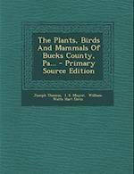 The Plants, Birds and Mammals of Bucks County, Pa... - Primary Source Edition