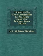 L'Industrie Des Fleurs Artificielles Et Des Fleurs Conservees - Primary Source Edition