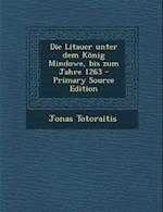 Die Litauer Unter Dem Konig Mindowe, Bis Zum Jahre 1263 - Primary Source Edition af Jonas Totoraitis