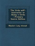 The Urdu Self-Instructor or Ataliq--I-Urdu - Primary Source Edition af Maulavi Laiq Ahmad