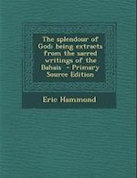 The Splendour of God; Being Extracts from the Sacred Writings of the Bahais - Primary Source Edition af Eric Hammond