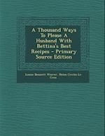 A Thousand Ways to Please a Husband with Bettina's Best Recipes - Primary Source Edition af Louise Bennett Weaver