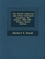The World's Industrial and Cotton Centennial Exposition, New Orleans, 1884-1885 - Primary Source Edition af Herbert S. Fairall
