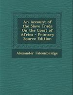 An Account of the Slave Trade on the Coast of Africa - Primary Source Edition af Alexander Falconbridge
