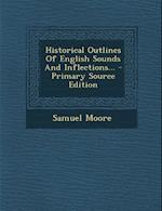 Historical Outlines of English Sounds and Inflections... - Primary Source Edition
