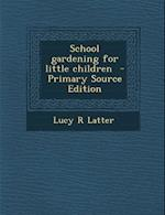 School Gardening for Little Children - Primary Source Edition af Lucy R. Latter