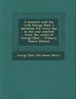 A Moment Each Day with George Eliot, a Quotation for Every Day in the Year Selected from the Works of George Eliot - Primary Source Edition af George Eliot, Ella Adams Moore