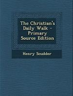 The Christian's Daily Walk - Primary Source Edition af Henry Scudder