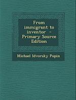 From Immigrant to Inventor af Michael Idvorsky Pupin