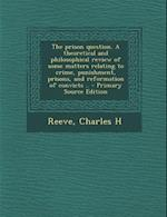 The Prison Question. a Theoretical and Philosophical Review of Some Matters Relating to Crime, Punishment, Prisons, and Reformation of Convicts .. - P af Charles H. Reeve