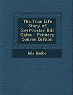 The True Life Story of Swiftwater Bill Gates - Primary Source Edition af Iola Beebe
