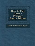 How to Play Chess - Primary Source Edition af Charlotte Boardman Rogers