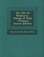 The Life of Porphyry, Bishop of Gaza - Primary Source Edition af Diaconus Marcus, George Francis Hill