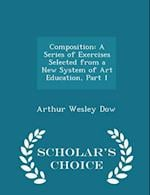 Composition: A Series of Exercises Selected from a New System of Art Education, Part 1 - Scholar's Choice Edition