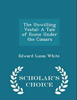 The Unwilling Vestal: A Tale of Rome Under the Cœsars - Scholar's Choice Edition
