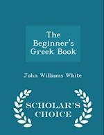 The Beginner's Greek Book - Scholar's Choice Edition
