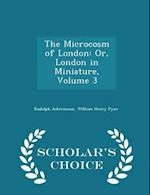 The Microcosm of London: Or, London in Miniature, Volume 3 - Scholar's Choice Edition
