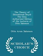 The Theory of Educational Sloyd: The Only Authorized Edition of the Lectures of Otto Salomon - Scholar's Choice Edition