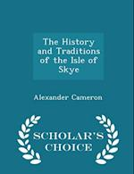 The History and Traditions of the Isle of Skye - Scholar's Choice Edition