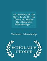 An Account of the Slave Trade On the Coast of Africa: By Alexander Falconbridge, ... - Scholar's Choice Edition