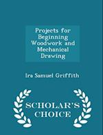 Projects for Beginning Woodwork and Mechanical Drawing - Scholar's Choice Edition af Ira Samuel Griffith