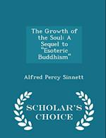 """The Growth of the Soul: A Sequel to """"Esoteric Buddhism"""" - Scholar's Choice Edition"""