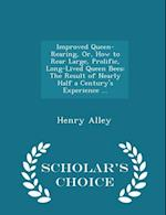Improved Queen-Rearing, Or, How to Rear Large, Prolific, Long-Lived Queen Bees: The Result of Nearly Half a Century's Experience ... - Scholar's Choic af Henry Alley