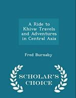 A Ride to Khiva: Travels and Adventures in Central Asia - Scholar's Choice Edition af Fred Burnaby