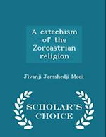 A catechism of the Zoroastrian religion - Scholar's Choice Edition