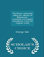 The Koran: commonly called the Alkoran of Mohammed : translated into English immediately from the original Arabic - Scholar's Choice Edition