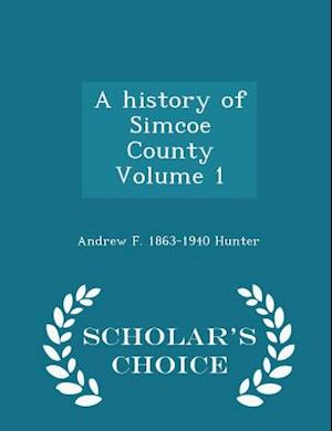 A History of Simcoe County Volume 1 - Scholar's Choice Edition