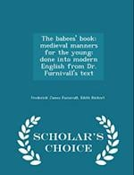 The babees' book: medieval manners for the young: done into modern English from Dr. Furnivall's text - Scholar's Choice Edition
