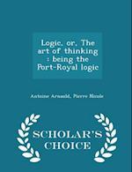 Logic, Or, the Art of Thinking af Antoine Arnauld
