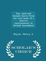 Sun, Sand and Somals; Leaves from the Note-Book of a District Commissioner in British Somaliland - Scholar's Choice Edition af Henry a. Rayne