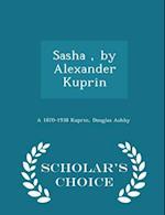 Sasha, by Alexander Kuprin - Scholar's Choice Edition af A. 1870-1938 Kuprin, Douglas Ashby