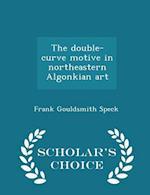 The double-curve motive in northeastern Algonkian art - Scholar's Choice Edition