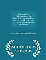 Dionysius of Halicarnassus on Literary Composition, Being the Greek Text of the de Compositione Verborum - Scholar's Choice Edition af Of Halicarnassus Dionysius