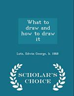 What to draw and how to draw it - Scholar's Choice Edition