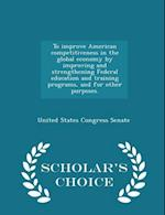 To Improve American Competitiveness in the Global Economy by Improving and Strengthening Federal Education and Training Programs, and for Other Purposes. - Scholar's Choice Edition af United States Congress Senate