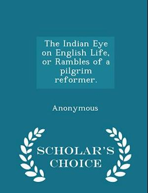 The Indian Eye on English Life, or Rambles of a pilgrim reformer. - Scholar's Choice Edition