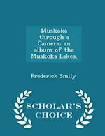 Muskoka Through a Camera; An Album of the Muskoka Lakes. - Scholar's Choice Edition af Frederick Smily
