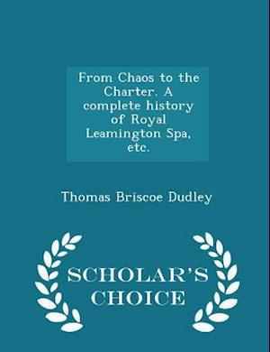 From Chaos to the Charter. A complete history of Royal Leamington Spa, etc. - Scholar's Choice Edition