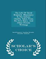 The Life Of David Brainerd, Missionary To The Indians: Chiefly Taken From His Own Diary, And Other Private Writings - Scholar's Choice Edition