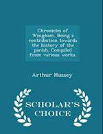Chronicles of Wingham. Being a contribution towards the history of the parish. Compiled from various works. - Scholar's Choice Edition af Arthur Hussey