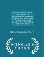 Railway Machinery: A Treatise On The Mechanical Engineering Of Railways: Embracing The Principles And Construction Of Rolling And Fixed Plant - Schola af Daniel Kinnear Clark