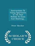 Instructions To Young Sportsmen In All That Relates To Guns And Shooting... - Scholar's Choice Edition