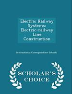 Electric Railway Systems: Electric-railway Line Construction - Scholar's Choice Edition