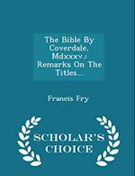 The Bible By Coverdale, Mdxxxv.: Remarks On The Titles... - Scholar's Choice Edition af Francis Fry