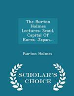 The Burton Holmes Lectures: Seoul, Capital Of Korea. Japan... - Scholar's Choice Edition af Burton Holmes