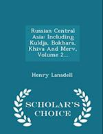 Russian Central Asia: Including Kuldja, Bokhara, Khiva And Merv, Volume 2... - Scholar's Choice Edition